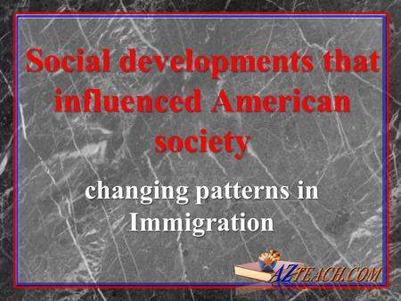 Social developments that influenced American society changing patterns in Immigration.