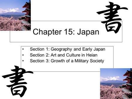 Chapter 15: Japan Section 1: Geography and Early Japan Section 2: Art and Culture in Heian Section 3: Growth of a Military Society.