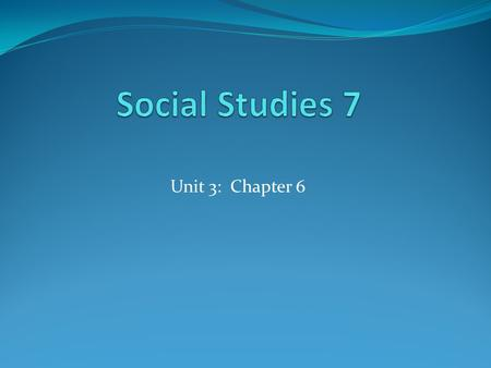 Social Studies 7 Unit 3: Chapter 6.