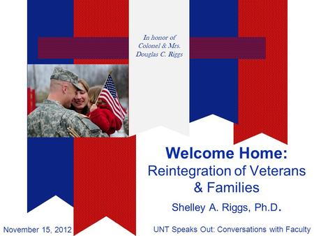 Welcome Home: Reintegration of Veterans & Families Shelley A. Riggs, Ph.D. UNT Speaks Out: Conversations with Faculty November 15, 2012 In honor of Colonel.