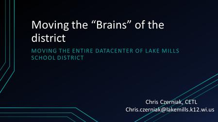 "Moving the ""Brains"" of the district MOVING THE ENTIRE DATACENTER OF LAKE MILLS SCHOOL DISTRICT Chris Czerniak, CETL"