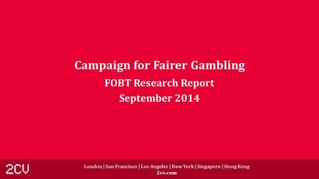 London | San Francisco | Los Angeles | New York | Singapore | Hong Kong 2cv.com Campaign for Fairer Gambling FOBT Research Report September 2014.