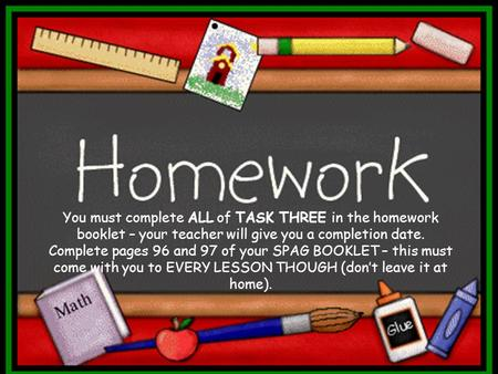 You must complete ALL of TASK THREE in the homework booklet – your teacher will give you a completion date. Complete pages 96 and 97 of your SPAG BOOKLET.