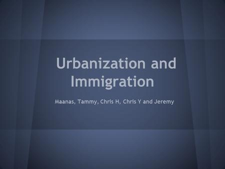 Urbanization and Immigration Maanas, Tammy, Chris H, Chris Y and Jeremy.