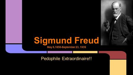 Sigmund Freud May 6,1856-September 23, 1939 Pedophile Extraordinaire!!