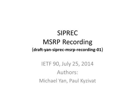 SIPREC MSRP Recording ( draft-yan-siprec-msrp-recording-01 ) IETF 90, July 25, 2014 Authors: Michael Yan, Paul Kyzivat.