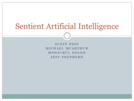 SCOTT PION MICHAEL MCARTHUR MONJURUL DOLON JEFF SHEPHERD Sentient Artificial Intelligence.