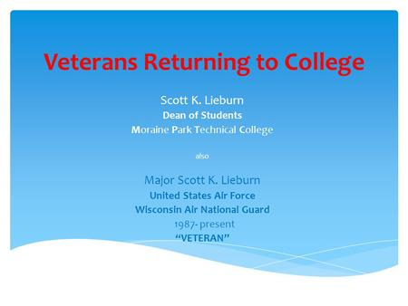 Veterans Returning to College Scott K. Lieburn Dean of Students Moraine Park Technical College also Major Scott K. Lieburn United States Air Force Wisconsin.
