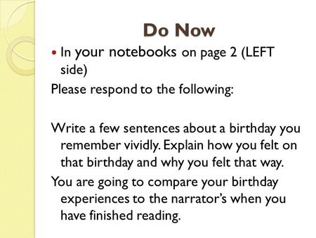 Do Now In your notebooks on page 2 (LEFT side) Please respond to the following: Write a few sentences about a birthday you remember vividly. Explain how.