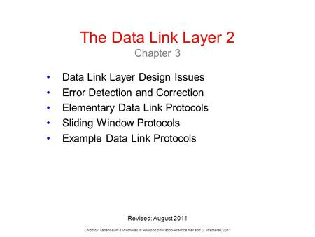 The Data Link Layer 2 Chapter 3 CN5E by Tanenbaum & Wetherall, © Pearson Education-Prentice Hall and D. Wetherall, 2011 Data Link Layer Design Issues Error.