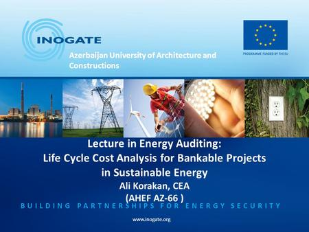 BUILDING PARTNERSHIPS FOR ENERGY SECURITY www.inogate.org Lecture in Energy Auditing: Life Cycle Cost Analysis for Bankable Projects in Sustainable Energy.