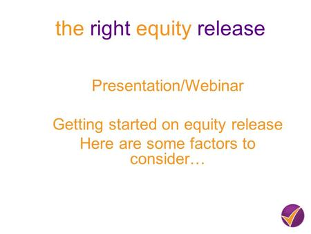 The right equity release Presentation/Webinar Getting started on equity release Here are some factors to consider…