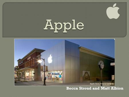 Becca Stroud and Matt Albion.  Apple was founded in April 1, 1976  Steve Jobs and Steve Wozniak  Originally a manufacturer of personal computers for.