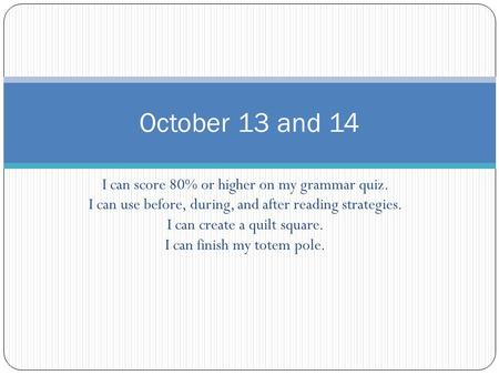 October 13 and 14 I can score 80% or higher on my grammar quiz.