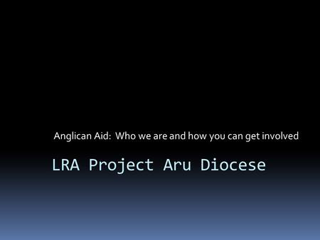 LRA Project Aru Diocese Anglican Aid: Who we are and how you can get involved.