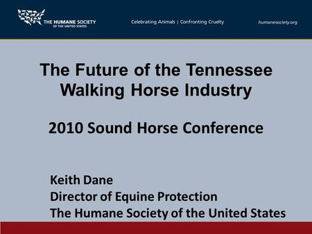 The Future of the Tennessee Walking Horse Industry 2010 Sound Horse Conference Keith Dane Director of Equine Protection The Humane Society of the United.