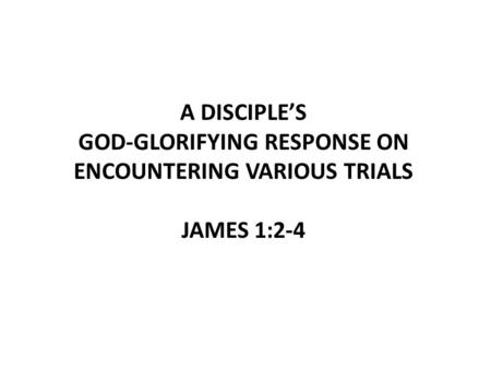A DISCIPLE'S GOD-GLORIFYING RESPONSE ON ENCOUNTERING VARIOUS TRIALS JAMES 1:2-4.