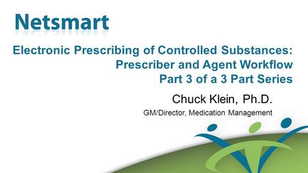 Confidential 1 Electronic Prescribing of Controlled Substances: Prescriber and Agent Workflow Part 3 of a 3 Part Series Chuck Klein, Ph.D. GM/Director,