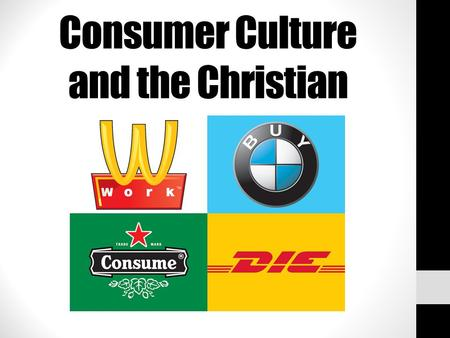 Consumer Culture and the Christian. We live in a consumer culture: $U.S. Billions Cosmetics in the United States 8 Ice cream in Europe 11 Perfumes in.