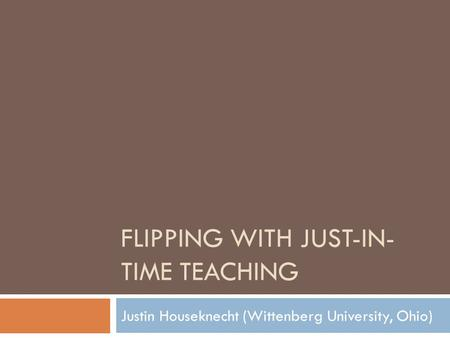 FLIPPING WITH JUST-IN- TIME TEACHING Justin Houseknecht (Wittenberg University, Ohio)
