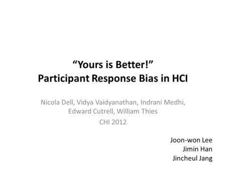 """Yours is Better!"" Participant Response Bias in HCI Nicola Dell, Vidya Vaidyanathan, Indrani Medhi, Edward Cutrell, William Thies CHI 2012 Joon-won Lee."