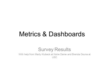 Metrics & Dashboards Survey Results With help from Marty Klubeck at Notre Dame and Brenda Osuna at USC.