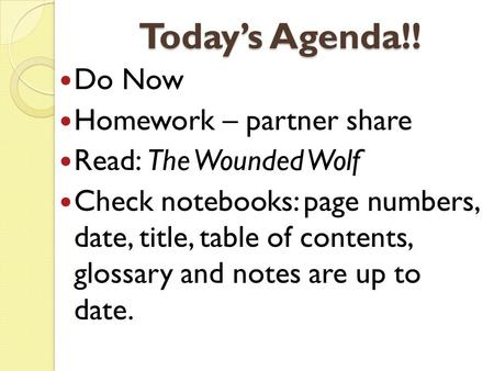 Today's Agenda!! Do Now Homework – partner share Read: The Wounded Wolf Check notebooks: page numbers, date, title, table of contents, glossary and notes.