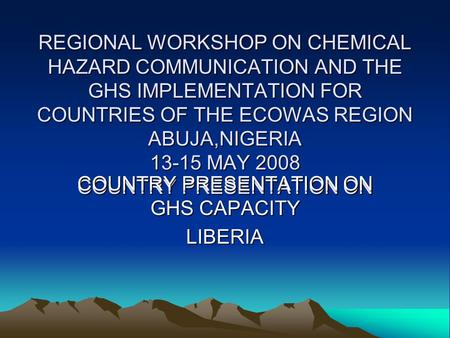 REGIONAL WORKSHOP ON CHEMICAL HAZARD COMMUNICATION AND THE GHS IMPLEMENTATION FOR COUNTRIES OF THE ECOWAS REGION ABUJA,NIGERIA 13-15 MAY 2008 COUNTRY PRESENTATION.