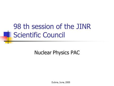 Dubna, June, 2005 98 th session of the JINR Scientific Council Nuclear Physics PAC.