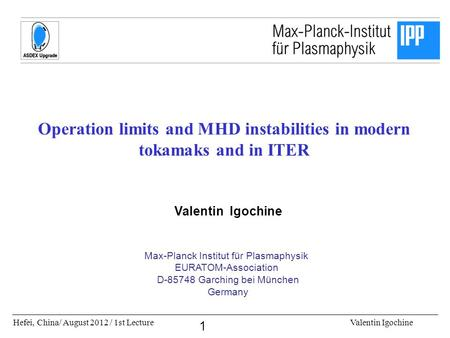 Hefei, China/ August 2012 / 1st LectureValentin Igochine 1 Operation limits and MHD instabilities in modern tokamaks and in ITER Valentin Igochine Max-Planck.