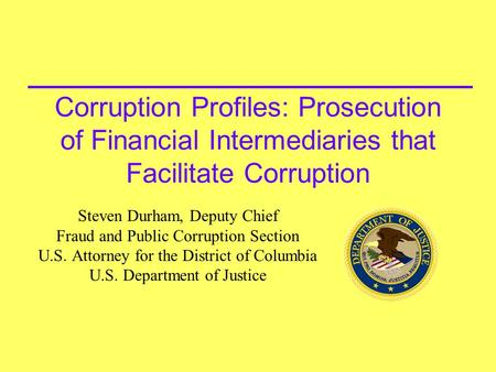 Corruption Profiles: Prosecution of Financial Intermediaries that Facilitate Corruption Steven Durham, Deputy Chief Fraud and Public Corruption Section.