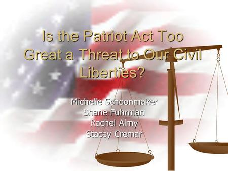 Is the Patriot Act Too Great a Threat to Our Civil Liberties? Michelle Schoonmaker Shane Fuhrman Rachel Almy Stacey Cremar.