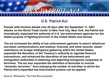 U.S. Patriot Act Passed with minimal debate only 45 days after the September 11, 2001 attacks on the World Trade Center in New York City, New York, the.