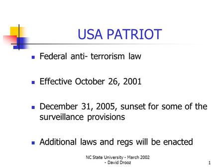 NC State University - March 2002 - David Drooz1 USA PATRIOT Federal anti- terrorism law Effective October 26, 2001 December 31, 2005, sunset for some of.