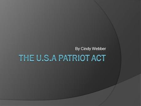 By Cindy Webber. Background of the Act  Introduced on October 23, 2001 by Rep. Sensenbrenner.  Response to the September 11 attacks.  Heavily supported.
