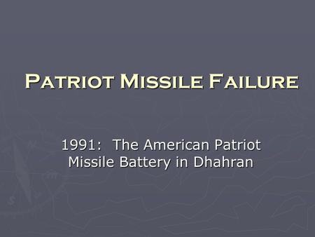 Patriot Missile Failure 1991: The American Patriot Missile Battery in Dhahran.