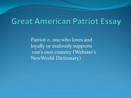 Patriot n. one who loves and loyally or zealously supports one's own country (Webster's NewWorld Dictionary)