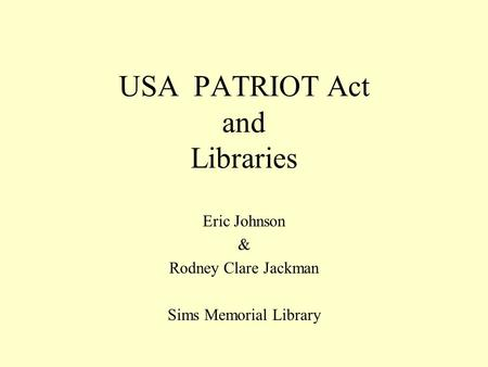 USA PATRIOT Act and Libraries Eric Johnson & Rodney Clare Jackman Sims Memorial Library.