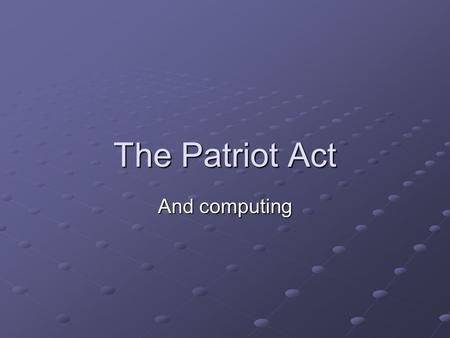 The Patriot Act And computing.   /criminal/cybercrime/PatriotAct.htm  US Department of Justice.
