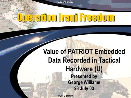 UNCLASSIFIED 1 Value of PATRIOT Embedded Data Recorded in Tactical Hardware (U) Presented by George Williams 23 July 03 Operation Iraqi Freedom.