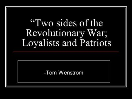 """Two sides of the Revolutionary War; Loyalists and Patriots -Tom Wenstrom."
