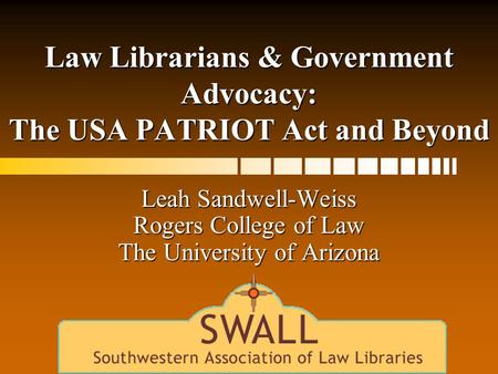 Law Librarians & Government Advocacy: The USA PATRIOT Act and Beyond Leah Sandwell-Weiss Rogers College of Law The University of Arizona.