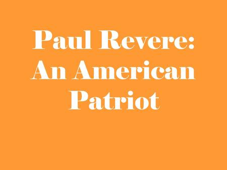 Paul Revere: An American Patriot. Around what time in history did Paul Revere live?