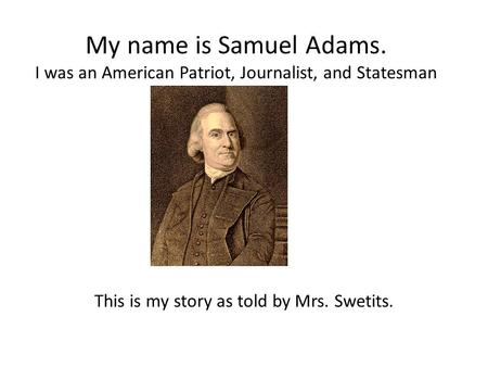 My name is Samuel Adams. I was an American Patriot, Journalist, and Statesman This is my story as told by Mrs. Swetits.