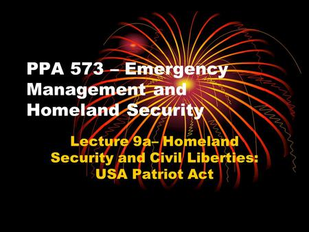 PPA 573 – Emergency Management and Homeland Security Lecture 9a– Homeland Security and Civil Liberties: USA Patriot Act.