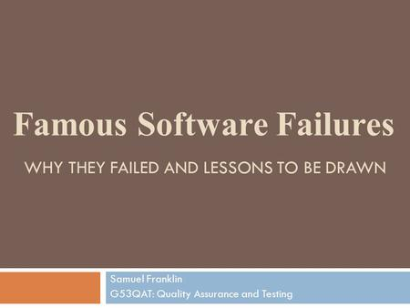 WHY THEY FAILED AND LESSONS TO BE DRAWN Samuel Franklin G53QAT: Quality Assurance and Testing Famous Software Failures.