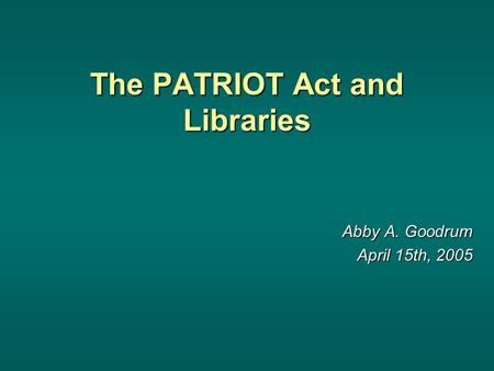 The PATRIOT Act and Libraries Abby A. Goodrum April 15th, 2005.