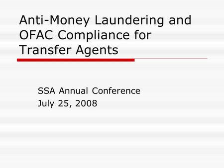 Anti-Money Laundering and OFAC Compliance for Transfer Agents SSA Annual Conference July 25, 2008.