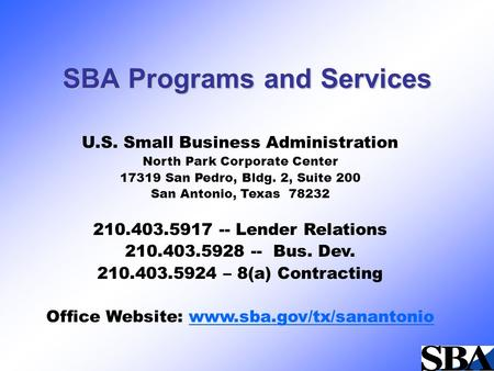 SBA Programs and Services U.S. Small Business Administration North Park Corporate Center 17319 San Pedro, Bldg. 2, Suite 200 San Antonio, Texas 78232 210.403.5917.