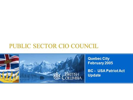 Quebec City February 2005 PUBLIC SECTOR CIO COUNCIL BC - USA Patriot Act Update.